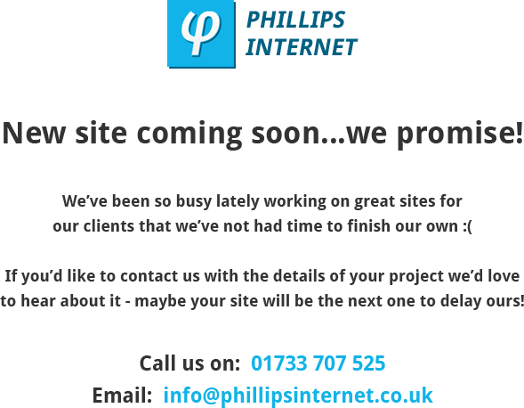 New phillips internet site coming soon, call 01733 707 525 or email info@phillipsinternet.co.uk with your project